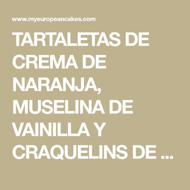 TARTALETAS DE CREMA DE NARANJA, MUSELINA DE VAINILLA Y CRAQUELINS DE CREMA DE MASCARPONE - MY EUROPEAN CAKES