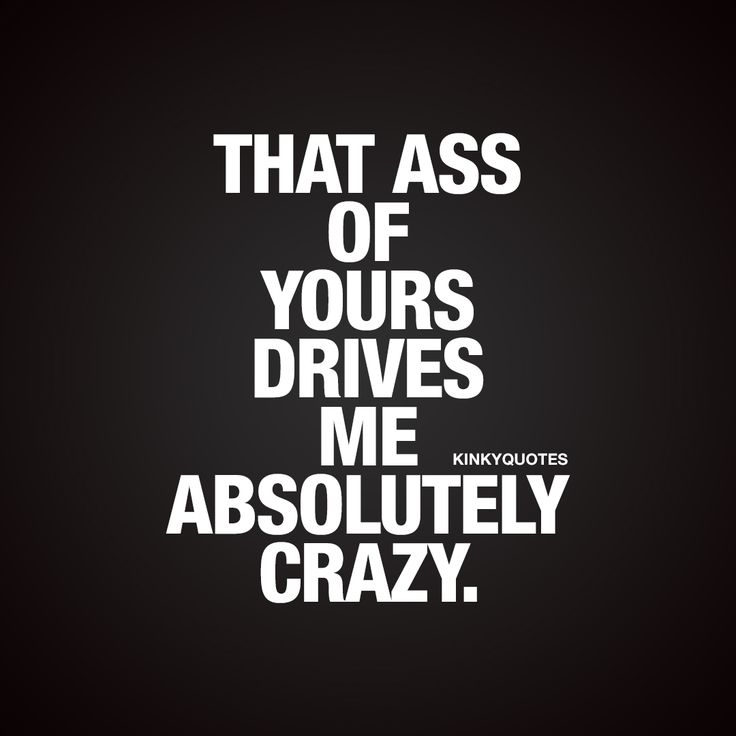 That ass of yours drives me absolutely crazy. - Oh you know that feeling :) When your amazing boyfriend or girlfriend has an ass that just drives you absolutely crazy!