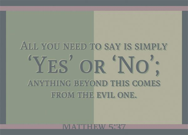 Matthew 5:37 - Don't promise or swear by your words, just do what you said you'd do. Don't fib, don't lie.
