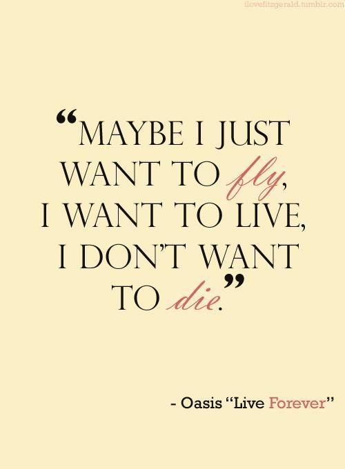 """""""E talvez eu só queira voar, queira viver. Nao quero morrer."""" - Oasis, Live Forever"""