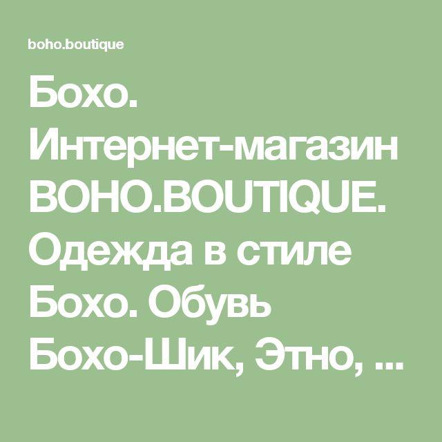 Бохо. Интернет-магазин BOHO.BOUTIQUE. Одежда в стиле Бохо. Обувь Бохо-Шик, Этно, Ретро. Бохо для полных. Одежда больших размеров. Сумки, интерьер, аксессуары