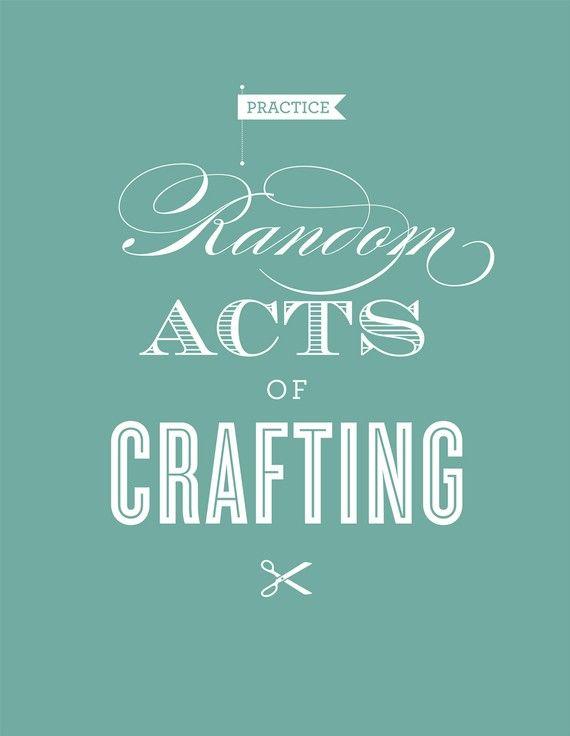 Craft quote! Practice random acts of crafting.