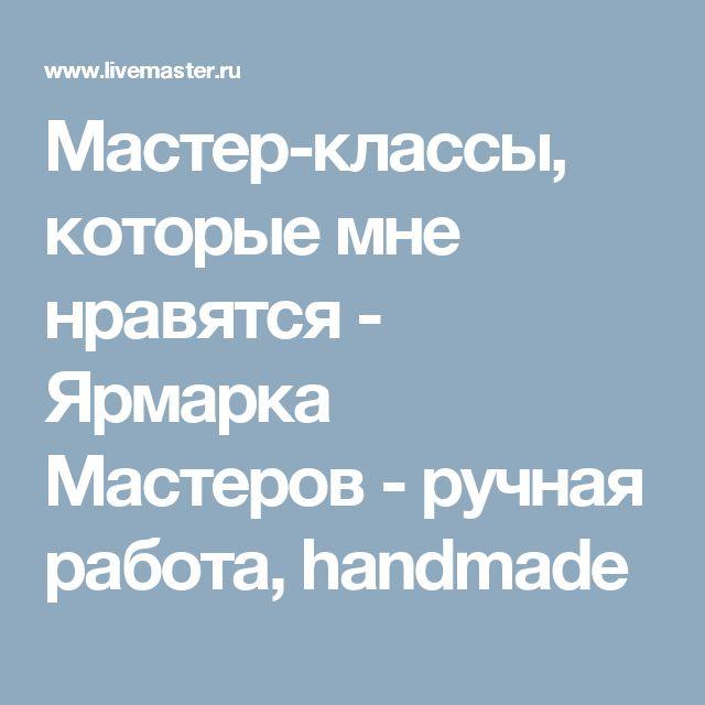Мастер-классы, которые мне нравятся - Ярмарка Мастеров - ручная работа, handmade