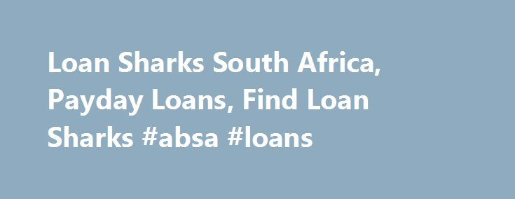 Loan Sharks South Africa, Payday Loans, Find Loan Sharks #absa #loans http://loan.remmont.com/loan-sharks-south-africa-payday-loans-find-loan-sharks-absa-loans/  #loan sharks # Loan Sharks Directory of Loan Sharks in South Africa Menu Loan Sharks – Guide for Borrowers The reality is that the loan sharks of South Africa are no better than the predators which they are named after. These are unscrupulous lenders that charge extremely high interest rate and use other tricks to…The post Loan…