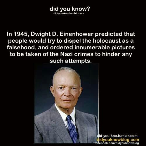 Eisenhower. Holocaust a prophet who foresaw holocaust denial, a foul lie, as history clearly testifies to the sad death of many innocents by Nazi ideology.