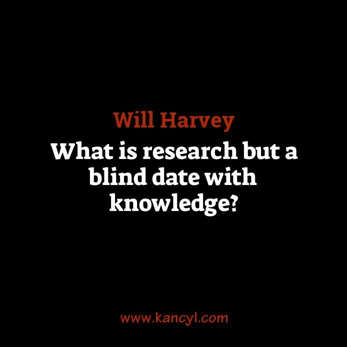 """""""What is research but a blind date with knowledge?"""", Will Harvey"""
