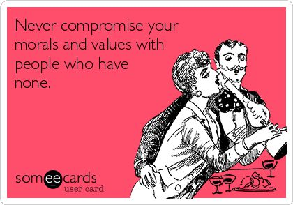 Never compromise your morals and values with people who have none.