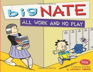 """Big Nate. All work and no play: a collection of Sundays"", by Lincoln Peirce - The first Sundays-only and first full-color 'Big Nate' collection. Enjoy more than two years of Sunday cartoons, portraying the colorful life of Nate Wright."