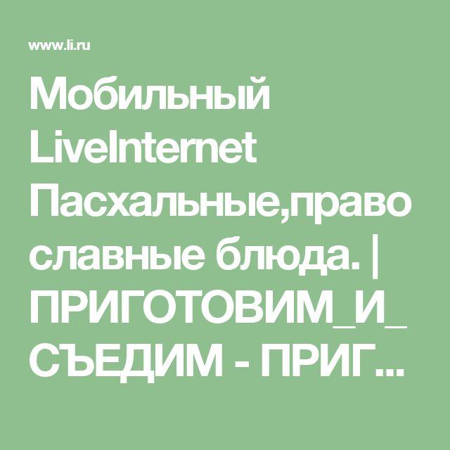 Мобильный LiveInternet Пасхальные,православные блюда.   ПРИГОТОВИМ_И_СЪЕДИМ - ПРИГОТОВИМ и СЪЕДИМ  