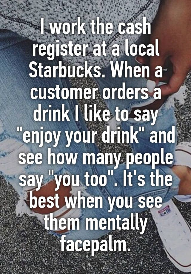 """I work the cash register at a local Starbucks. When a customer orders a drink I like to say ""enjoy your drink"" and see how many people say ""you too"". It's the best when you see them mentally facepalm."""