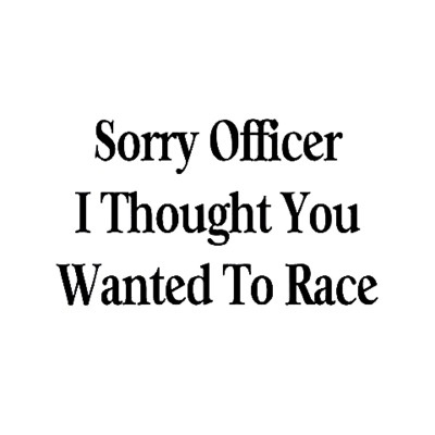 """Sorry Officer, I thought you wanted to race."" might be hilarious, but it'll probably just get you a one way ticket to booking. I can see a cop or two being so tickled that they let you go, though. Try it and let me know where it gets you!  motolady.com"