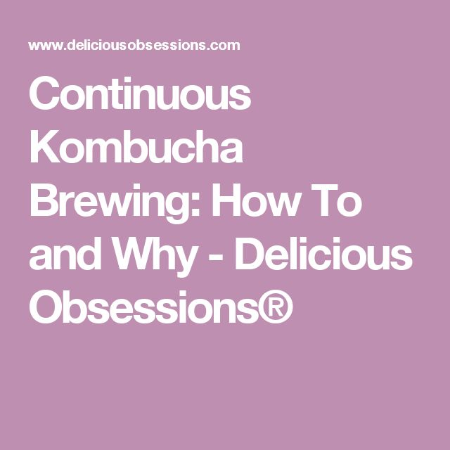 Continuous Kombucha Brewing: How To and Why - Delicious Obsessions®