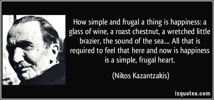 How simple and frugal a thing is happiness: a glass of wine, a roast chestnut, a wretched little brazier, the sound of the sea. . . . All that is required to feel that here and now is happiness is a simple, frugal heart. Nikos Kazantzakis