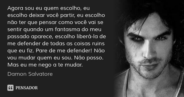 Agora sou eu quem escolho, eu escolho deixar você partir, eu escolho não ter que pensar como você vai se sentir quando um fantasma do meu passado aparece, escolho liberá-la de me defender de todas... — Damon Salvatore