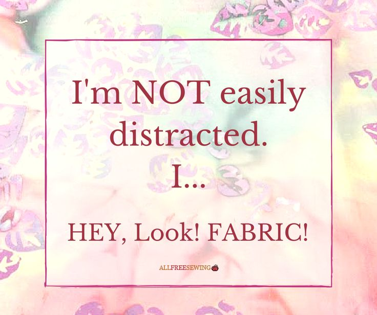 Fabric Is My Biggest Distraction Sewing Sayings We Love