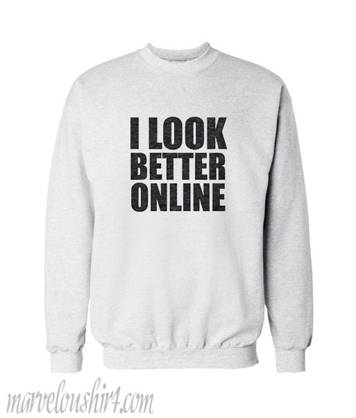 15fbad3b2490 I Look Better Online Sweatshirt shirt  hoodie  sweater  sweatshirt  top   topclothes  tanktop  cotton  clothes  comfortclothes  cheapclothes   fashion ...