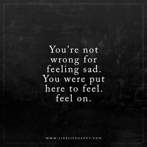 You're Not Wrong for Feeling Sad