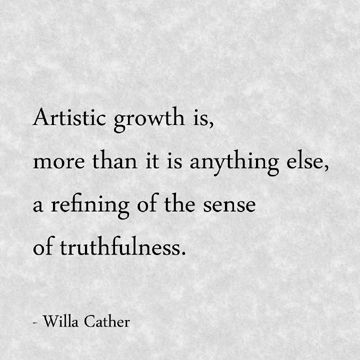 Artistic growth is, more than it is anything else, a refining of the sense of truthfulness.