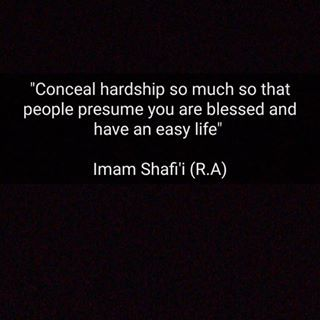 Conceal hardship so much so that people presume you are blessed and have an easy life. — Imam ash Shafi`ee