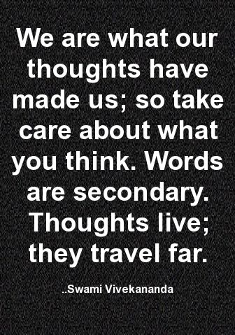 We are what our thoughts have made us; so take care about what you think. Words are secondary. Thoughts live; they travel far. ~ Swami Vivekananda