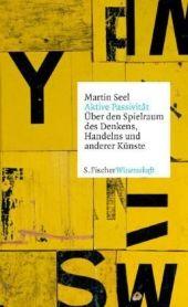 Von der aktiven und passiven Natur des Menschen – die wichtigsten aktuellen Essays von Martin Seel, dem eleganten Stilisten unter den deutschen Philosophen