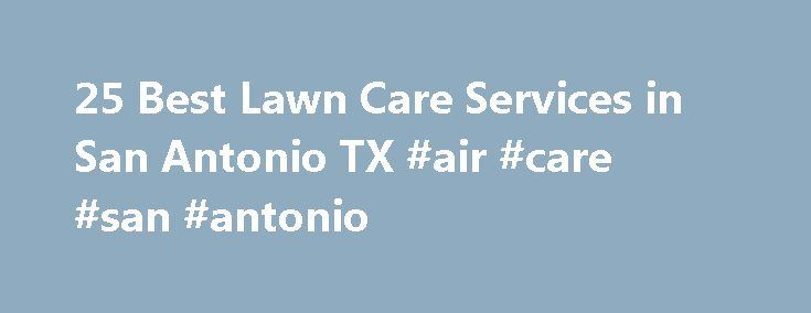 25 Best Lawn Care Services in San Antonio TX #air #care #san #antonio http://eritrea.remmont.com/25-best-lawn-care-services-in-san-antonio-tx-air-care-san-antonio/  # Lawn Care Services in San Antonio, TX San Antonio Lawn Service As a San Antonio homeowner, you know that your lawn needs more attention than you can give it. Hot, arid summers make lawn maintenance, which is tough enough in the best of circumstances, incredibly difficult for most homeowners to manage. The truth is, most…