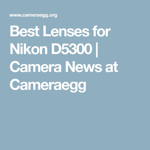 Best Lenses for Nikon D5300 | Camera News at Cameraegg