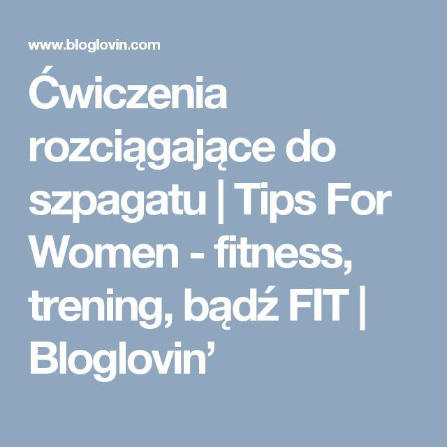 Ćwiczenia rozciągające do szpagatu   Tips For Women - fitness, trening, bądź FIT   Bloglovin'