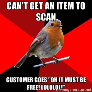 """Can't get an item to scan customer goes """"oh it must be free! lololol!"""" 