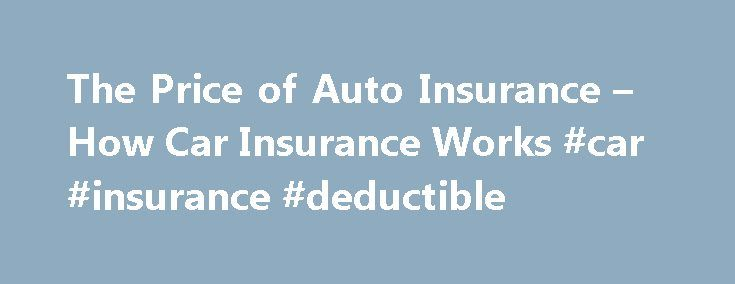 The Price of Auto Insurance – How Car Insurance Works #car #insurance #deductible http://japan.nef2.com/the-price-of-auto-insurance-how-car-insurance-works-car-insurance-deductible/  How Car Insurance Works The Price of Auto Insurance There are several factors that affect the price of auto insurance. Of course, prices vary by company and you should compare prices thoroughly before you purchase a policy. The first thing that affects your policy's price is, of course, what kind of car you…