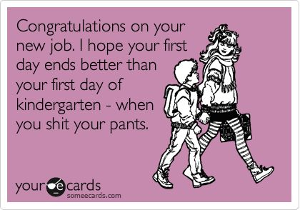 Congratulations on your new job. I hope your first day ends better ...