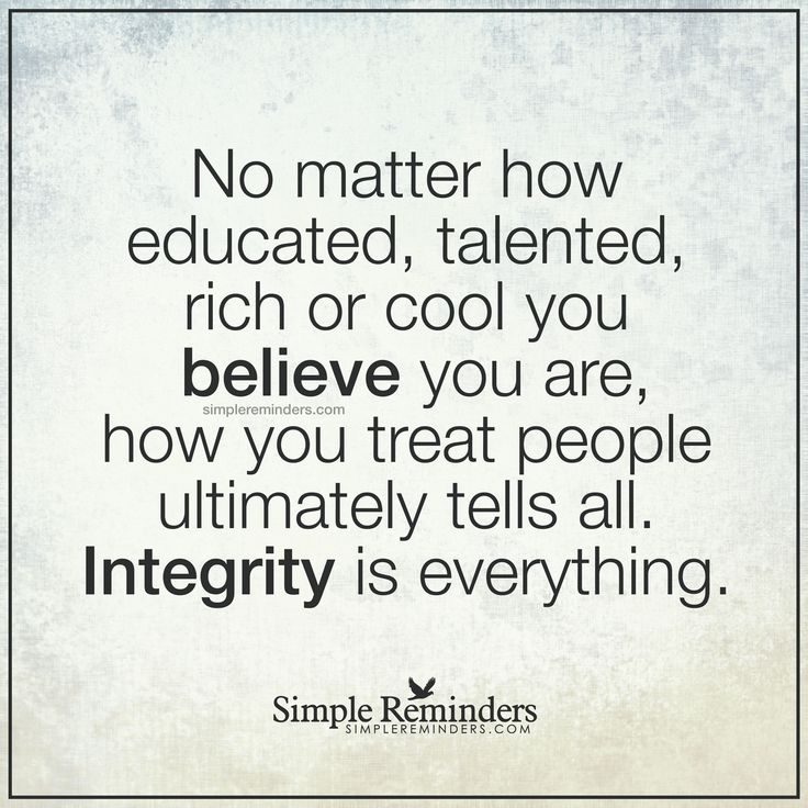 How you treat people is everything No matter how educated, talented, rich or cool you believe you are, how you treat people ultimately tells all. Integrity is everything. — Unknown Author