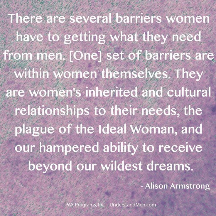 """""""There are several barriers women have to getting what they need from men. [One] set of barriers are within women themselves. They are women's inherited and cultural relationships to their needs, the plague of the Ideal Woman, and our hampered ability to receive beyond our wildest dreams.""""  -- Alison Armstrong"""