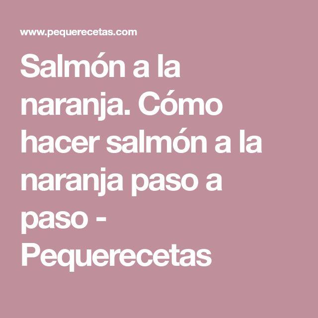 Salmón a la naranja. Cómo hacer salmón a la naranja paso a paso - Pequerecetas