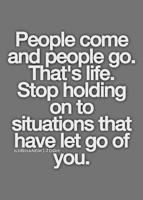 People Come And Go Thats Life Stop Holding On To Situations That