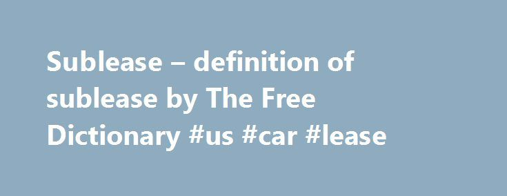 """Sublease – definition of sublease by The Free Dictionary #us #car #lease http://lease.remmont.com/sublease-definition-of-sublease-by-the-free-dictionary-us-car-lease/  sublease References in periodicals archive ? According to Studley's Insights report, """" Subleases Popular Amid NYC Tech Boom,"""" authored by its chief economist Heidi Learner and research colleague Chris Volney, the focus on sublease space by technology firms is creating unexpected opportunities for tenants across all industries…"""