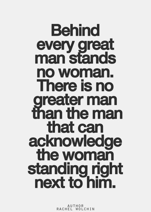 If the woman stands right beside the man, isn't he standing right beside her? Therefore, for the same reason, behind every great woman stands no man...