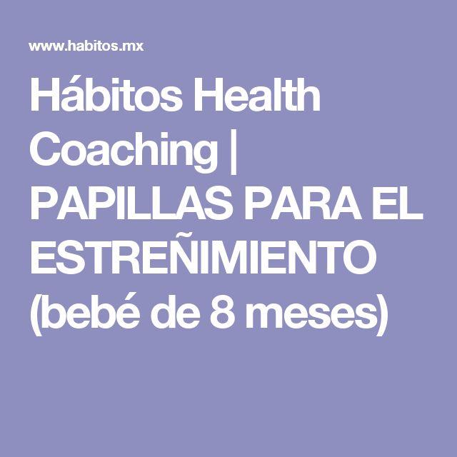 Hábitos Health Coaching   PAPILLAS PARA EL ESTREÑIMIENTO (bebé de 8 meses)