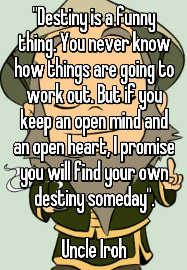 """""""Destiny is a funny thing. You never know how things are going to work out. But if you keep an open mind and an open heart, I promise you will find your own destiny someday"""".  Uncle Iroh"""