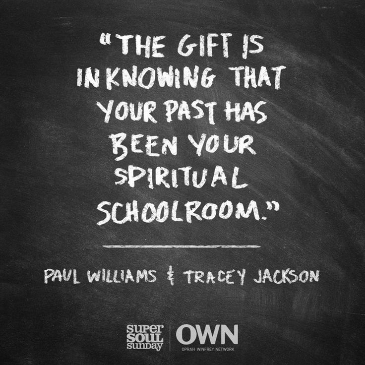 """""""The gift is in knowing that your past has been your spiritual schoolroom."""" — Paul Williams and Tracey Jackson"""