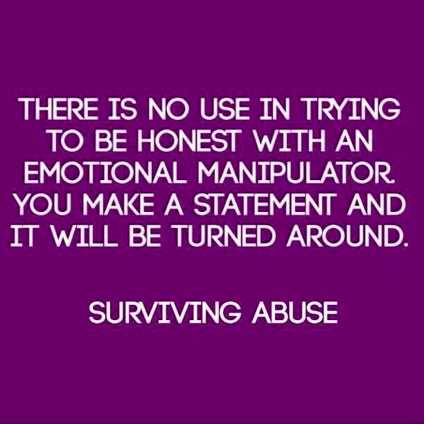 There is no use in trying to be honest with an emotional manipulator. You make a statement & it will be turned around. Anything you say or do will be taken the wrong way, twisted so they will take offence at you.