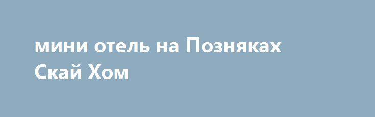 мини отель на Позняках Скай Хом http://brandar.net/ru/a/ad/mini-otel-na-pozniakakh-skai-khom/  Мини-отель SkyHome — новый уютный отель на левом берегу Киева (м.Позняки) по оптимальной цене. Свежий дизайнерский ремонт 2015г, удобная мебель, наличие всего необходимого и уют домашней обстановки. В 2-местных номерах есть возможность подселения 3-го человека. В большинстве номеров находятся индивидуальный санузел с душевой кабиной и холодильник,во всех номерах плазменный телевизор с кабельным ТВ…