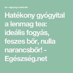 Hatékony gyógyital a lenmag tea: ideális fogyás, feszes bőr, nulla narancsbőr! - Egészség.net
