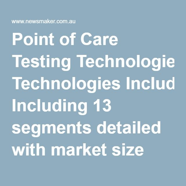 Point of Care Testing Technologies Including 13 segments detailed with market size and forecasts to 2022