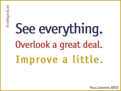 See everything. Overlook a great deal. Improve a little.