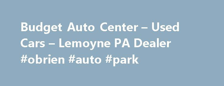 Budget Auto Center – Used Cars – Lemoyne PA Dealer #obrien #auto #park http://auto.remmont.com/budget-auto-center-used-cars-lemoyne-pa-dealer-obrien-auto-park/  #budget auto # Budget Auto Center – Used Cars, Used Pickup Trucks Lemoyne, PA Budget Auto Center 319 S 3rd St Lemoyne PA 17043 717-901-9000 Lemoyne Used Cars, Used Pickup Trucks | Boiling Springs PA Used Cars, Used Pickup Trucks | Camp Hill Used Cars, Used Pickup Trucks Welcome to Budget Auto Center PA – [...]Read More...The post…