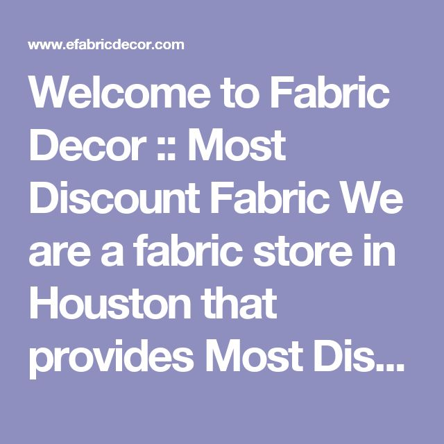 Welcome to Fabric Decor :: Most Discount Fabric We are a fabric store in Houston that provides Most Discount Fabric, Cheap fabric, Outlet Fabric, Buy Fabric, Bridal Fabric, Sale Fabric, Trim, Wholesale Fabric, Retail Fabric, High End Fabrics, Designer Fabrics, Embroidery Fabrics, Outlet Fabrics, Wholesale Fabrics, Party Fabrics, Wedding Fabrics, Interior Fabrics, Decorative Fabrics, Sale Fabrics, Discount Fabrics, Silk, Drapery Fabrics, Upholstery Fabrics, Furniture Fabrics, Outdoor Fabrics…