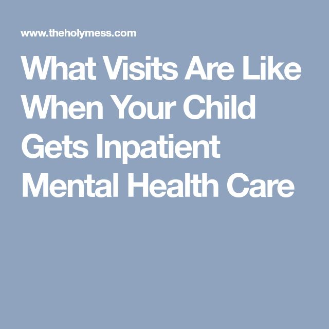 What Visits Are Like When Your Child Gets Inpatient Mental Health Care