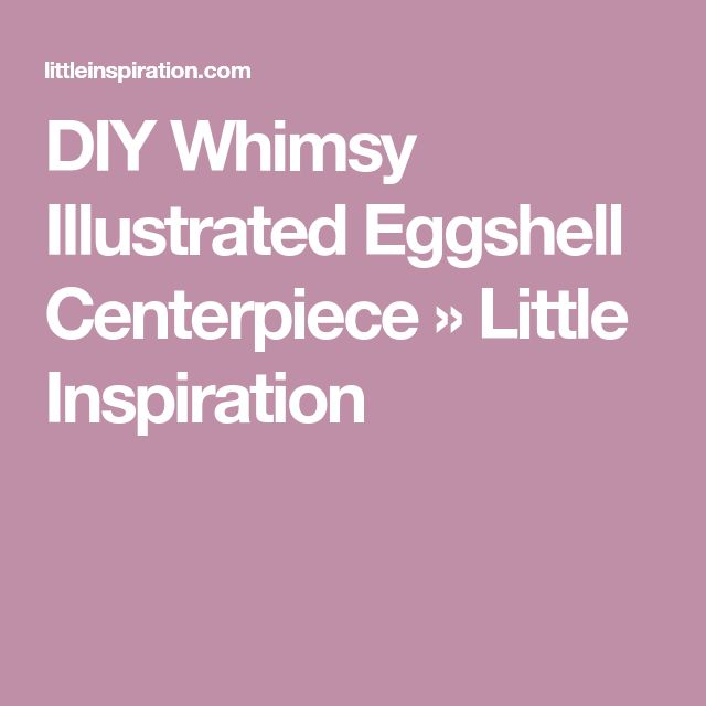 DIY Whimsy Illustrated Eggshell Centerpiece » Little Inspiration