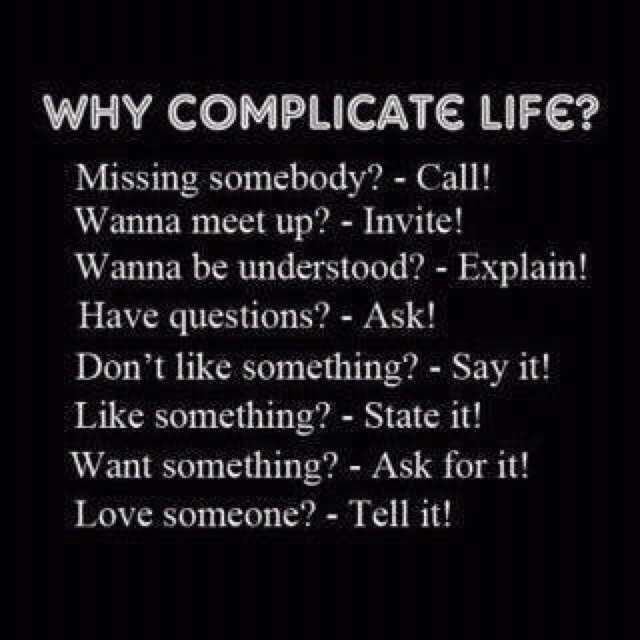 Why complicate life? Missing somebody? - Call! Wanna meet up? - Invite! Wanna be understood? - Explain! Have questions? - Ask! Don't like something? - Say it! Like something? - State it! Want something? - Ask for it! Love someone? - Tell it!